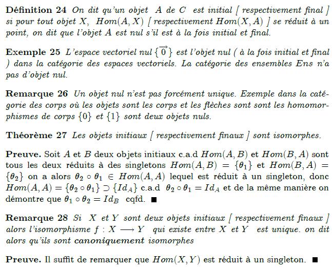 13-objet-initial-final-nul : Donnons-nous une catégorie \mathcal{C}. Un objet I de \mathcal{C} est dit initial si pour tout objet E de \mathcal{C}, il existe une et une seule flèche de I vers E. De même, un objet F est dit final si pour tout objet E, il existe une et une seule flèche de E vers F. En particulier la seule flèche d'un objet initial (ou final) vers lui-même est l'identité. L'intérêt de cette définition est la propriété suivante : Deux objets initiaux (respectivement finals) dans une catégorie sont isomorphes, et l'isomorphisme entre les deux est unique (on dit qu'ils sont canoniquement isomorphes). Autrement-dit, si I et J sont tous deux initiaux dans \mathcal{C}, l'unique flèche f de I vers J est un isomorphisme. En effet, comme J est initial, il existe de même une unique flèche g de J vers I, et le composé g\circ f ne peut être que la flèche identité de I, toujours parce que I est initial. Pour la même raison, f\circ g ne peut être que l'identité de J.
