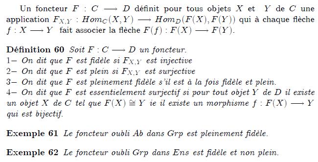19-foncteur-plein-pleinement-fidèle : Foncteurs fidèles, pleins Un foncteur F:C→D définit pour tous objets X et Y de C une application F_{X,Y}:Hom_{C}(X,Y)→Hom_{D}(F(X),F(Y)) qui à chaque flèche f:X→Y fait associer la flèche F(f):F(X)→F(Y). <definition/>Soit F:C→D un foncteur. 1- On dit que F est fidèle si F_{X,Y} est injective 2- On dit que F est plein si F_{X,Y} est surjective 3- On dit que F est pleinement fidèle s'il est à la fois fidèle et plein. 4- On dit que F est essentielement surjectif si pour tout objet Y de D il existe un objet X de C tel que F(X)≅Y ie il existe un morphisme f:F(X)→Y qui est bijectif. Un foncteur fidèle n'a pas nécessairement besoin d'être injectif sur les objets ou les morphismes des catégories mises en jeu. Deux objets X et X′ peuvent s'envoyer sur le même objet dans D (c'est la raison pour laquelle l'image d'un foncteur pleinement fidèle n'est pas forcément isomorphe à son domaine), et deux morphismes f : X → Y et f′ : X′ → Y′ peuvent s'envoyer sur le même morphisme dans D. De la même manière, un foncteur plein n'est pas forcément surjectif sur les objets ou sur les morphismes. Il peut y avoir des objets de D qui ne sont pas de la forme FX avec X dans C, et des morphismes entre ces objets ne peuvent alors par être image d'un morphisme de C.