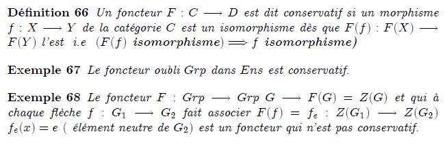 21-foncteurs-conservatifs : Foncteurs conservatifs definition Un foncteur F:C→D est dit conservatif si un morphisme f:X→Y de la catégorie C est un isomorphisme dès que F(f):F(X)→F(Y) l'est i.e (F(f) isomorphisme)⇒f isomorphisme) example Le foncteur oubli Grp dans Ens est conservatif. example Le foncteur F:Grp→Grp G→F(G)=Z(G) et qui à chaque flèche f:G₁→G₂ fait associer F(f)=f_{e}:Z(G₁)→Z(G₂) f_{e}(x)=e ( élément neutre de G₂) est un foncteur qui n'est pas conservatif. Foncteurs conservatifs Trivialement, tout foncteur F : C → D préserve les isomorphismes, c'est-à-dire que si f est un isomorphisme dans C alors F(f) est un isomorphisme dans D. Le foncteur F est dit conservatif si réciproquement, un morphisme f dans C est un isomorphisme dès que F(f) en est un dans D. Exemples. Un morphisme F de monoïdes (cf. fin du § « Exemples » ci-dessus) est conservatif si et seulement si tout antécédent par F d'un élément inversible est inversible. Tout foncteur pleinement fidèle est conservatif. Le foncteur d'oubli de Grp dans Set est conservatif.