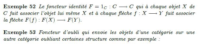 26-exemples-de-foncteurs : Exemples Le foncteur identité d'une catégorie C, souvent noté 1C ou idC : C → C, qui envoie chaque objet ou morphisme de C sur lui-même. Les foncteurs d'oubli qui envoient les objets d'une catégorie sur des objets d'une autre catégorie en « oubliant » certaines propriétés de ces objets : le foncteur de Ab dans Grp qui à un groupe abélien associe le groupe lui-même, mais dans la catégorie qui contient aussi les groupes non abéliens (on a « oublié » le fait que le groupe est abélien) ; le foncteur de Grp dans Set qui à un groupe associe son ensemble sous-jacent (on a « oublié » la structure de groupe). Pour tout objet X d'une catégorie C localement petite, les deux foncteurs Hom : C → Set : Y ↦ Hom (X, Y) (covariant) et Y ↦ Hom (Y, X) (contravariant). Entre deux monoïdes (qui sont des catégories à un seul objet), les foncteurs covariants sont simplement les morphismes de monoïdes. Propriétés de foncteurs Foncteurs fidèles, pleins, pleinement fidèles Article détaillé : Foncteur plein et fidèle. On dit qu'un foncteur F : C → D est : fidèle si deux morphismes f, g : X → Y dans C sont égaux dès que leurs images F(f), F(g) : F(X) → F(Y) dans D le sont ; plein si tout morphisme F(X) → F(Y) est égal à un F(f) ; pleinement fidèle s'il est à la fois fidèle et plein. Exemples Un morphisme de monoïdes (cf. dernier exemple ci-dessus) est fidèle si et seulement s'il est injectif, et plein si et seulement s'il est surjectif. Le foncteur d'oubli de Ab dans Grp est pleinement fidèle. Le foncteur d'oubli de Grp dans Set est fidèle (mais pas plein) ; plus généralement, si F est l'inclusion d'une sous-catégorie C dans une catégorie D, alors il est fidèle.