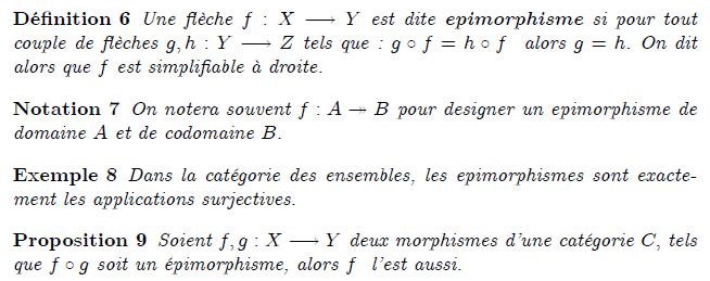 épimorphisme d'une catégorie : Une flèche f:A\rightarrow\; B est dite un épimorphisme lorsqu'elle vérifie la propriété suivante : pour tout couple g,h de flèches B\rightarrow\; E (et donc aussi pour tout E), si g\circ f=h\circ f, alors g=h. Les notions de monomorphisme et d'épimorphisme sont duales l'une de l'autre : une flèche est un monomorphisme si et seulement si elle est un épimorphisme dans la catégorie duale