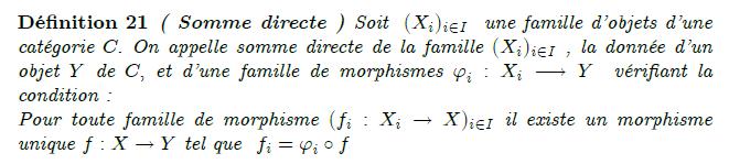 somme-directe-dans-une-catégorie : Soit C une catégorie et (X_i)_{i\in I} une famille d'objets de C. On cherche un objet X ainsi qu'une famille de morphismes \phi_i : X_i\to X tel que pour tout objet Y de C et pour toute famille de morphismes f_i : X_i\to Y, il existe un unique morphisme f:X\to Y tel que pour tout indice i, on a f\circ\phi_i =f_i. Si un tel objet X existe, on l'appelle somme des (X_i)_{i\in I}. Lorsqu'elle existe, la somme des Xi représente le foncteur qui à un objet Y de C associe le produit cartésien \prod_{i\in I}Hom(X_i,Y).