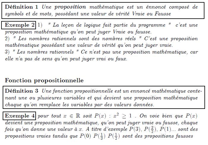 """Elément de logique  Propositions mathématiques, fonctions propositionnelles  Propositions mathématiques  <definition/>Une proposition mathématique est un énnoncé composé de symbols et de mots, possèdant une valeur de vérité Vraie ou Fausse  <example/>1)  """" La leçon de logique fait partie du programme """"  c'est une proposition mathématique qu'on peut juger Vraie ou fausse. 2) """" Les nombres rationnels sont des nombres réels """" C'est une proposition mathématique possédant une valeur de vérité qu'on peut juger vraie. 3) """" Les nombres rationnels """" Ce n'est pas une proposition mathématique, car elle n'a pas de sens qu'on peut juger vrai ou faux.   Fonction propositionnelle  <definition/>Une fonction propositionnelle est un ennoncé mathématique contenant une ou plusieures variables et qui devient une proposition mathématique chaque qu'on remplace les variables par des valeurs données.  <example/>pour tout x∈ℝ soit P(x):x²≥1 . On voie bien que P(x) devient une proposition mathématique, qu'on peut juger vraie ou fausse, chaque fois qu'on donne une valeur à x. A titre d'exemple P(3), P((3/2)), P(1)... sont des propositions vraies tandis que P(0) P((1/3)) P((1/2)) sont des propositions fausses"""