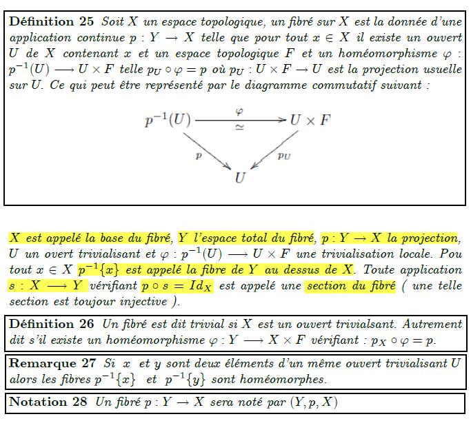 Fibré Dé…nition 25 Soit X un espace topologique, un …bré sur X est la donnée d'une application continue p : Y ! X telle que pour tout x 2 X il existe un ouvert U de X contenant x et un espace topologique F et un homéomorphisme ' : p1(U) ! U F telle pU  ' = p où pU : U F ! U est la projection usuelle sur U: Ce qui peut être représenté par le diagramme commutatif suivant : X est appelé la base du …bré, Y l'espace total du …bré, p : Y ! X la projection, U un overt trivialisant et ' : p1(U) ! U  F une trivialisation locale. Pou tout x 2 X p1fxg est appelé la …bre de Y au dessus de X: Toute application s : X ! Y véri…ant p  s = IdX est appelé une section du …bré ( une telle section est toujour injective ). Dé…nition 26 Un …bré est dit trivial si X est un ouvert trivialsant. Autrement dit s'il existe un homéomorphisme ' : Y ! X  F véri…ant : pX  ' = p: Remarque 27 Si x et y sont deux éléments d'un même ouvert trivialisant U alors les …bres p1fxg et p1fyg sont homéomorphes. Notation 28 Un …bré p : Y ! X sera noté par (Y; p;X)
