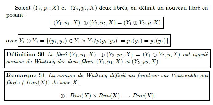 Somme de Whitney de deux fibrés      Soient (Y₁,p₁,X) et  (Y₂,p₂,X) deux fibrés, on définit un nouveau fibré en posant :  (Y₁,p₁,X) ⊕(Y₂,p₂,X)=(Y₁⊕Y₂,p,X)  avec Y₁⊕Y₂={(y₁,y₂)∈Y₁×Y₂/p(y₁,y₂):=p₁(y₁)=p₂(y₂)}.  <definition/>Le fibré (Y₁,p₁,X) ⊕(Y₂,p₂,X)=(Y₁⊕Y₂,p,X) est appelé somme de Whitney des deux fibrés (Y₁,p₁,X) et (Y₂,p₂,X)  <remark/>La somme de Whitney définit un foncteur sur l'ensemble des fibrés ( Bun(X)) de base X:  ⊕:Bun(X)×Bun(X)→Bun(X)
