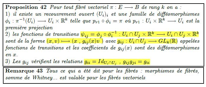 Pour tout fibré vectoriel π:E→B de rang k on a : 1) il existe un recouvrement ouvert (U_{i})_{i} et une famille de difféomorphismes φ_{i}:π⁻¹(U_{i})→U_{i}×ℝ^{k} telle que p_{r1}∘φ_{i}=π où p_{r1}:U_{i}×ℝ^{k}→U_{i} est la première projection 2) les fonctions de transitions ψ_{ij}=φ_{j}∘φ_{i}⁻¹:U_{i}∩U_{j}×ℝ^{k}→U_{i}∩U_{j}×ℝ^{k} sont de la forme (x,v)↦(x , g_{ij}(x)v ) avec g_{ij}: U_{i}∩U_{j}→GL_{k}(ℝ) appelées fonctions de transitions et les coefficients de g_{ij}(x) sont des difféomorphismes en x. 3) Les g_{ij} vérifient les relations g_{ii}=Id_{U_{i}∩U_{j}} , g_{ij}g_{ji}=g_{ii}  <remark/>Tous ce qui a été dit pour les fibrés : morphismes de fibrés, somme de Whitney... est valable pour les fibrés vectoriels