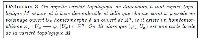 Défnition 3 On appelle variété topologique de dimension n tout espace topo- logique M séparé et à base dénombrable et telle que chaque point x possède un voisinage ouvert Ux homéomorphe à un ouvert de Rn; ie il existe un homéomor- phisme 'x : Ux ! 'x(Ux)  Rn: On dit alors que ('x;Ux) est une carte locale de la variété topologique M