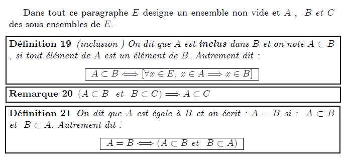 """Inclusion, Union, Intersection, Ensemble des parties Dans tout ce paragraphe E designe un ensemble non vide et A , B et C des sous ensembles de E. <definition/>(inclusion ) On dit que A est inclus dans B et on note A⊂B , si tout élément de A est un élément de B. Autrement dit : <K1.1/> <K1.1 ilk=""""TABLE"""" > A⊂B⇔[∀x∈E, x∈A⇒x∈B] </K1.1> <remark/>(A⊂B et B⊂C)⇒A⊂C <definition/>On dit que A est égale à B et on écrit : A=B si : A⊂B et B⊂A. Autrement dit : <K1.1/> <K1.1 ilk=""""TABLE"""" > A=B⇔(A⊂B et B⊂A) </K1.1>"""