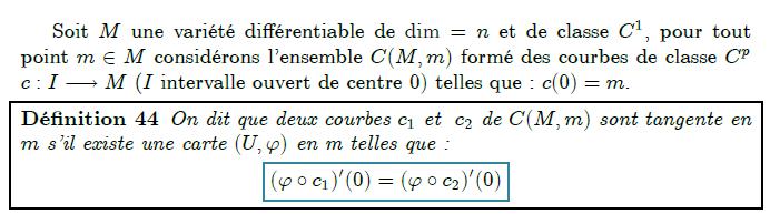 Espace tangent      Soit M une variété différentiable de dim=n et de classe C¹, pour tout point m∈M considérons l'ensemble C(M,m) formé des courbes de classe C^{p}  c:I→M (I intervalle ouvert de centre 0) telles que : c(0)=m.  <definition/>On dit que deux courbes c₁ et  c₂ de C(M,m) sont tangente en m s'il existe une carte (U,ϕ) en m telles que :  (ϕ∘c₁)′(0)=(ϕ∘c₂)′(0)