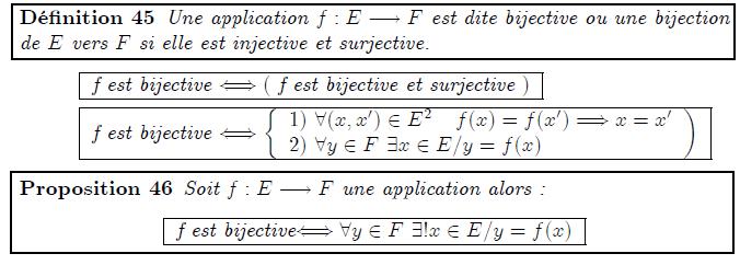 """<definition/>Une application f:E→F est dite bijective ou une bijection de E vers F si elle est injective et surjective. <K1.1/> <K1.2/> <K1.1 ilk=""""TABLE"""" > f est bijective ⇔( f est bijective et surjective ) </K1.1> <K1.2 ilk=""""TABLE"""" > f est bijective ⇔{<K2.1/>) </K1.2> <K2.1 ilk=""""MATRIX"""" > 1) ∀(x,x′)∈E² f(x)=f(x′)⇒x=x′ 2) ∀y∈F ∃x∈E/y=f(x) </K2.1> <proposition/>Soit f:E→F une application alors : <K1.1/> <K1.1 ilk=""""TABLE"""" > f est bijective⇔∀y∈F ∃!x∈E/y=f(x) </K1.1>"""