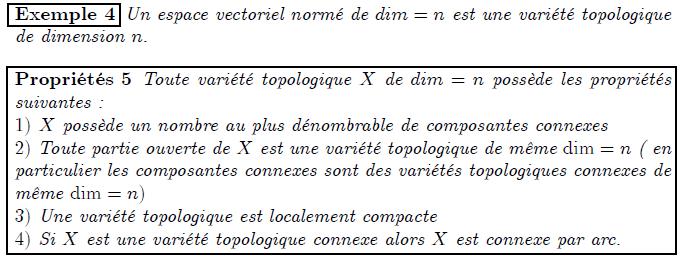 Exemple 4 Un espace vectoriel normé de dim = n est une variété topologique de dimension n: Propriétés 5 Toute variété topologique X de dim = n possède les propriétés suivantes : 1) X possède un nombre au plus dénombrable de composantes connexes 2) Toute partie ouverte de X est une variété topologique de même dim = n ( en particulier les composantes connexes sont des variétés topologiques connexes de même dim = n) 3) Une variété topologique est localement compacte 4) Si X est une variété topologique connexe alors X est connexe par arc.