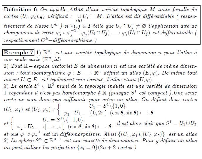 Défnition 6 On appelle Atlas d'une variété topologique M toute famille de cartes (Ui; 'i)i2I véri…ant : [ i2I Ui = M. L'atlas est dit di¤érentiable ( respec- tivement de classe Ck ) si 8i; j 2 I telle que Ui \ Uj 6= ? l'application dite de changement de carte 'i  '1 j : 'j(Ui \ Uj) ! 'i(Ui \ Uj) est di¤érentiable ( respectivement Ckdi¤éomorphisme ) Exemple 7 1) Rn est une variété topologique de dimension n pour l'atlas à une seule carte (Rn; id) 2) Tout Respace vectoriel E de dimension n est une variété de même dimen- sion : tout isomorphisme ' : E ! Rn dé…nit un atlas (E; '): De même tout ouvert U  E est également une variété, l'atlas etant (U; '): 3) Le cercle S1  R2 muni de la topologie induite est une variété de dimension 1 cependant il n'est pas homéomorphe à R (puisque S1 est compact ).Une seule carte ne sera donc pas su¢ sante pour créer un atlas. On dé…nit deux cartes (U1; '1) et (U2; '2) :  U1 = S1nf1; 0g '1 : U1 !]0; 2[ (cos ; sin ) 7!  et  U2 = S1nf1; 0g '2 : U2 !] ; [ (cos ; sin ) 7!  il est alors clair que S1 = U1[U2 et que '1  '1 2 est un di¤éomorphisme. Ainsi f(U1; '1); (U2; '2)g est un atlas 3) La sphère Sn  Rn+1 est une variété de dimension n: Pour y dé…nir un atlas on peut utiliser les projection fxi = 0g(2n + 2 cartes )
