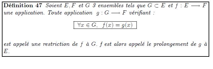 """Restriction et prolongement d'une application <definition/>Soient E,F et G 3 ensembles tels que G⊂E et f:E→F une application. Toute application g:G→F vérifiant : <K1.1/> <K1.1 ilk=""""TABLE"""" > ∀x∈G, f(x)=g(x) </K1.1> est appelé une restriction de f à G. f est alors appelé le prolongement de g à E."""