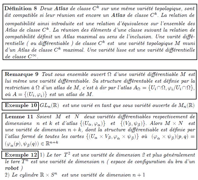 Structure de variétés différentielles Défnition 8 Deux Atlas de classe Ck sur une même variété topologique, sont dit compatible si leur réunion est encore un Atlas de classe Ck: La relation de compatibilité ainsi introduite est une relation d'équivalence sur l'ensemble des Atlas de classe Ck: La réunion des éléments d'une classe suivant la relation de compatibilité dé…nit un Atlas maximal au sens de l'inclusion. Une varité di¤é- rentielle ( ou di¤érentiable ) de classe Ck est une variété topologique M muni d'un Atlas de classe Ck maximal. Une variété lisse est une variété di¤érentielle de classe C1: (?? ) Remarque 9 Tout sous ensemble ouvert d'une variété di¤érentiable M est lui même une variété di¤érentiable. Sa structure di¤érentable est dé…nie par la restriction à d'un atlas de M; c'est à dir par l'atlas A = fUi\ ; 'i=Ui\ g; où A = f(Ui; 'i)g est un atlas de M: Exemple 10 GLn(R) est une varié en tant que sous variété ouverte de Mn(R) Lemme 11 Soient M et N deux variétés di¤érentiables respectivement de dimensions n et k et d'atlas f(U; ')g et f(V; )g: Alors M  N est une variété de dimension n + k, dont la structure di¤érentiable est dé…nie par l'atlas formé de toutes les cartes f(U  V; '  )g où ('  )(p; q) = ('(p); (q)) 2 Rn+k Exemple 12 1) Le tor T2 est une variété de dimension 2 et plus généralement le tore Tn est une variété de dimension n ( espace de con…guration du bra d'un robot ) 2) Le cylindre R  Sn est une variété de dimension n + 1