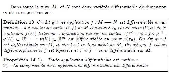 Dans toute la suite M et N sont deux variétés di¤érentiable de dimension m et n respectivement. Dé…nition 13 On dit qu'une application f : M ! N est di¤érentiable en un point x0 ; s'il existe une carte (U; ') de M contenant x0 et une carte (V;  ) de N contenant f(x0) telles que l'application lue sur les cartes : f'  =    f  '1 : '(U)  Rn !  (V )  Rm est di¤érentiable au point '(x0): On dit que f est di¤érentiable sur M; si elle l'est en tout point de M: On dit que f est un di¤éomorphisme si f est bijective et f et f1 sont di¤érentiable sur M: Propriétés 14 1) Toute application di¤érentiable est continue. 2) La composée de deux applications di¤érentiables est di¤érentiable.
