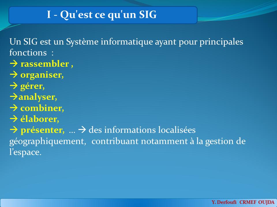 Qu'est ce qu'un SIG : Un SIG est un Système informatique ayant pour principales fonctions : rassembler , organiser,gérer,analyser, combiner,élaborer, présenter, … des informations localisées géographiquement, contribuant notamment à la gestion de l'espace.