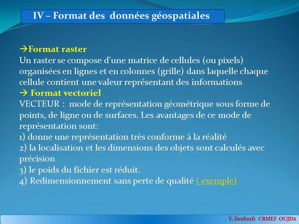Format raster Un raster se compose d'une matrice de cellules (ou pixels) organisées en lignes et en colonnes (grille) dans laquelle chaque cellule contient une valeur représentant des informations Format vectoriel VECTEUR : mode de représentation géométrique sous forme de points, de ligne ou de surfaces. Les avantages de ce mode de représentation sont:1) donne une représentation très conforme à la réalité2) la localisation et les dimensions des objets sont calculés avec précision3) le poids du fichier est réduit. 4) Redimensionnement sans perte de qualité ( exemple)