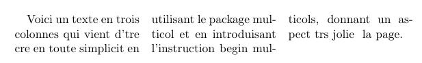 Si l'on désire utiliser plus de colonnes, ou si l'on désire changer le nombre de colonne en cours de page, on utilise alors l'extension multicol (sans s). Cela permet d'utiliser l'environnement multicols (avec un s), avec la syntaxe : \usepackage{multicol} \begin{document} \begin{multicols}{nombre de colonnes} texte multicolonne \end{multicols} \end{document} La fonction \columnbreak permet de forcer le passage à la colonne suivante. La présentation en multicolonne est adapté aux corps de petite taille (petite taille de texte), donc aux documents « compacts » : cela permet de limiter le nombre de caractères à lire avant de revenir à la ligne.