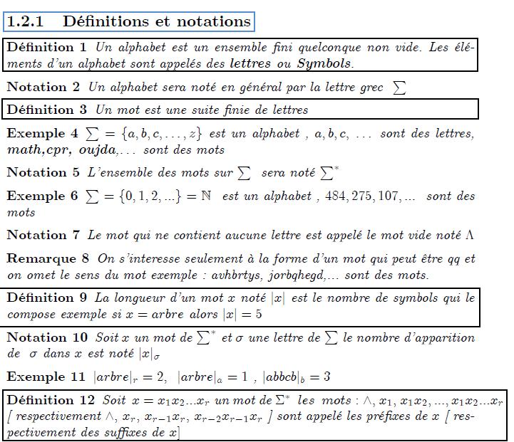 \chapter{Langages et automates} \section{Alphabets, Mots et Langages} \section{Notion pr\'{e}liminaires} \subsection{D\'{e}finitions et notations} \begin{definition} Un alphabet est un ensemble fini quelconque non vide. Les \'{e}l\'{e}ments d'un alphabet sont appel\'{e}s des \textbf{lettres }ou\textbf{\ Symbols}. \end{definition} \begin{notation} Un alphabet sera not\'{e} en g\'{e}n\'{e}ral par la lettre grec $\ \sum $ \end{notation} \begin{definition} Un mot est une suite finie de lettres \end{definition} \begin{example} $\sum =\{a,b,c,\ldots ,z\}$ est un alphabet , $a,b,c,$ \ldots\ sont des lettres, \textbf{math,cpr, oujda},\ldots\ sont des mots \end{example} \begin{notation} L'ensemble des mots sur $\sum $ \ sera not\'{e} $\sum^{\ast }$ \end{notation} \begin{example} $\sum =\{0,1,2,...\}=% %TCIMACRO{\U{2115} }% %BeginExpansion \mathbb{N} %EndExpansion $ \ est un alphabet , $484,275,107,...$ \ sont des mots \end{example} \begin{notation} Le mot qui ne contient aucune lettre est appel\'{e} le mot vide not\'{e} $% \Lambda $ \end{notation} \begin{remark} On s'interesse seulement \`{a} la forme d'un mot qui peut \^{e}tre qq et on omet le sens du mot exemple : avhbrtys, jorbqhegd,... sont des mots. \end{remark} \begin{definition} La longueur d'un mot $x$ not\'{e} $|x|$ est le nombre de symbols qui le compose exemple si $x=arbre$ alors $|x|=5$ \end{definition} \begin{notation} Soit $x$ un mot de $\sum^{\ast }$ et $\sigma $ une lettre de $\sum $ le nombre d'apparition de \ $\sigma $\ dans $x$\ est not\'{e} $|x|_{\sigma }$ \end{notation} \begin{example} $|arbre|_{r}=2,$ \ $|arbre|_{a}=1$ ,\ $|abbcb|_{b}=3$ \end{example}