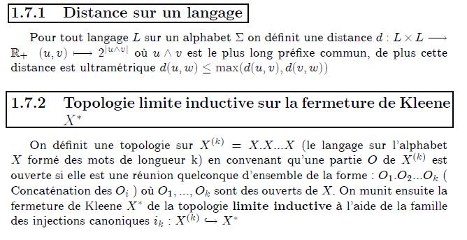 Topologie sur un langage formel  Distance sur un langage      Pour tout langage L sur un alphabet Σ on définit une distance d:L×L→ℝ₊  (u,v)↦2^{|u∧v|} où u∧v est le plus long préfixe commun, de plus cette distance est ultramétrique d(u,w)≤max(d(u,v),d(v,w))  Topologie limite inductive sur la fermeture de Kleene X^{∗}      On définit une topologie sur X^{(k)}=X.X...X (le langage sur l'alphabet X formé des mots de longueur k) en convenant qu'une partie O de X^{(k)} est ouverte si elle est une réunion quelconque d'ensemble de la forme : O₁.O₂...O_{k} ( Concaténation des O_{i} ) où O₁,...,O_{k} sont des ouverts de X. On munit ensuite la fermeture de Kleene X^{∗} de la topologie limite inductive à l'aide de la famille des injections canoniques i_{k}:X^{(k)}↪X^{∗}