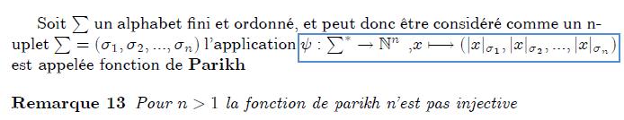\subsection{Fonction de Parikh} Soit $\sum $ un alphabet fini et ordonn\'{e}, et peut donc \^{e}tre consid% \'{e}r\'{e} comme un n-uplet $\sum =(\sigma _{1},\sigma _{2},...,\sigma _{n}) $ l'application $\psi :\sum^{\ast }\rightarrow