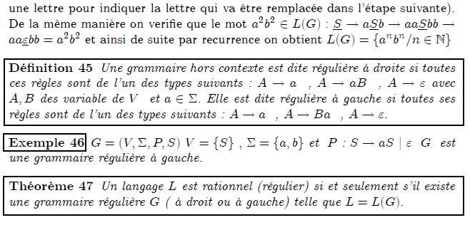 Pour v\'{e}rfifier par exemple que le mot $ab\in L(G)$ on ex\'{e}cute successivement les deux r\`{e}gles $\underline{S}\rightarrow a\underline{S}% b\rightarrow a\underline{\varepsilon }b=ab$ dans chaque \'{e}tape nous avons soulign\'{e} une lettre pour indiquer la lettre qui va \^{e}tre remplac\'{e}% e dans l'\'{e}tape suivante). De la m\^{e}me mani\`{e}re on verifie que le mot $a^{2}b^{2}\in L(G):$ $\underline{S}\rightarrow a\underline{S}% b\rightarrow aa\underline{S}bb\rightarrow aa\underline{\varepsilon }% bb=a^{2}b^{2}$ et ainsi de suite par recurrence on obtient $% L(G)=\{a^{n}b^{n}/n\in %TCIMACRO{\U{2115} }% %BeginExpansion \mathbb{N} %EndExpansion \}$ \begin{definition} Une grammaire hors contexte est dite r\'{e}guli\`{e}re \`{a} droite si toutes ces r\`{e}gles sont de l'un des types suivants : $A\rightarrow a$ \ , $A\rightarrow aB$ \ , $A\rightarrow \varepsilon $ avec $A,B$ des variable de $V$ \ et $a\in \Sigma .$ Elle est dite r\'{e}guli\`{e}re \`{a} gauche si toutes ses r\`{e}gles sont de l'un des types suivants : $A\rightarrow a$ \ , $A\rightarrow Ba$ \ , $A\rightarrow \varepsilon .$ \end{definition} \begin{example} $G=(V,\Sigma ,P,S)$ $V=\{S\}$ $,$ $\Sigma =\{a,b\}$ et $\ P$ : $S\rightarrow aS$ $|$ $\varepsilon $ \ $G$ \ est une grammaire r\'{e}guli\`{e}re \`{a} gauche. \end{example} \begin{theorem} Un langage $L$ est rationnel (r\'{e}gulier) si et seulement s'il existe une grammaire r\'{e}guli\`{e}re $G$ ( \`{a} droit ou \`{a} gauche) telle que $% L=L(G).$ \end{theorem}