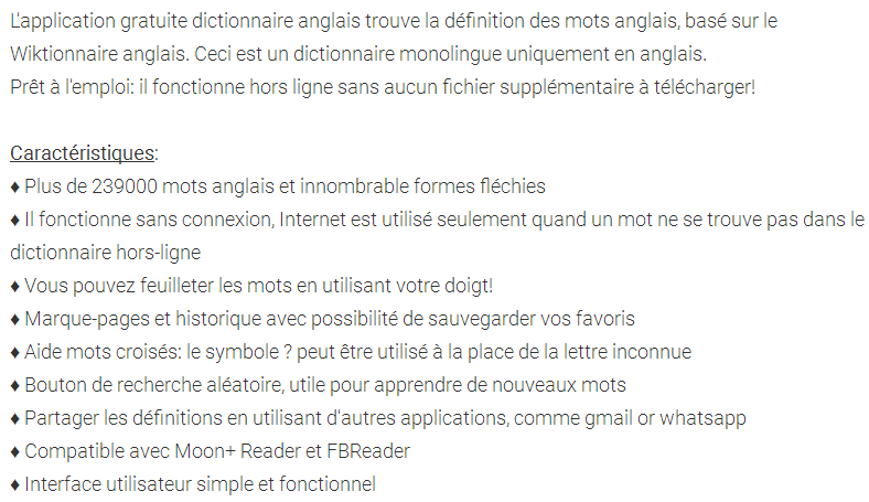 The free English dictionary application finds the definition of English words, based on the English Wiktionary. This is a monolingual dictionary only in English. Ready to use: it works offline without any additional files to download! Characteristics: ♦ Over 239,000 English words and countless inflected forms ♦ It works without a connection, the Internet is used only when a word is not in the offline dictionary ♦ You can flip through the words using your finger! ♦ Bookmarks and history with the option of saving your favorites ♦ Crossword help: the symbol? Can be used instead of the unknown letter ♦ Random search button, useful for learning new words ♦ Share definitions using other applications, such as gmail or whatsapp ♦ Compatible with Moon + Reader and FBReader ♦ Simple and functional user interface